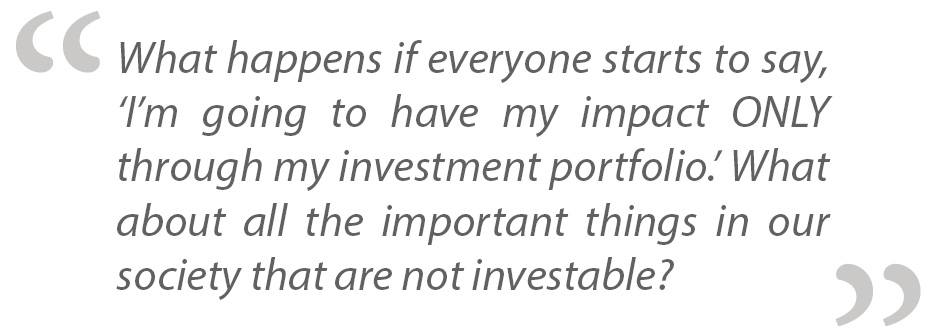 What happens if everyone starts to say, 'I'm going to have my impact ONLY through my investment portfolio.' What about all the important things in our society that are not investable?